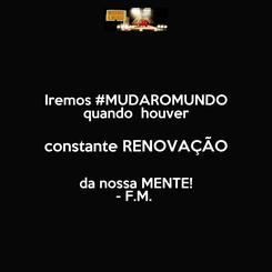 Poster: Iremos #MUDAROMUNDO quando  houver constante RENOVAÇÃO da nossa MENTE! - F.M.