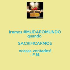 Poster: Iremos #MUDAROMUNDO quando  SACRIFICARMOS nossas vontades! - F.M.
