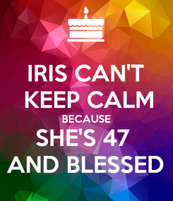 Poster: IRIS CAN'T  KEEP CALM BECAUSE SHE'S 47  AND BLESSED