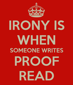 Poster: IRONY IS WHEN SOMEONE WRITES PROOF READ