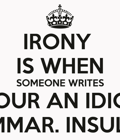 """Poster: IRONY  IS WHEN SOMEONE WRITES """"YOUR AN IDIOT"""" LEARN GRAMMAR. INSULT PROPERLY"""