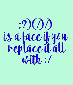 Poster: ;?)(/)/) is a face if you  replace it all  with :/