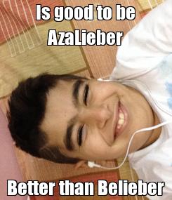 Poster: Is good to be AzaLieber Better than Belieber