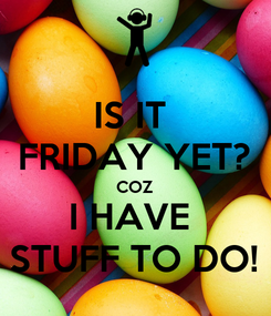 Poster: IS IT  FRIDAY YET? COZ I HAVE  STUFF TO DO!