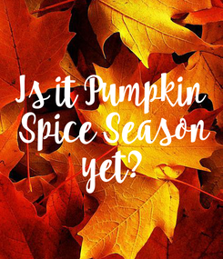 Poster: Is it Pumpkin  Spice Season  yet?
