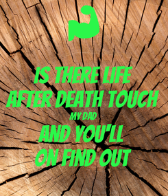Poster: Is there life After death touch My dad And you'll  ON find out