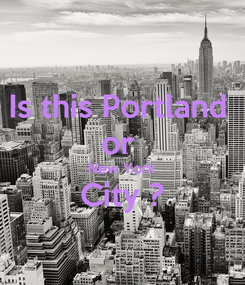 Poster: Is this Portland  or  New York City ?