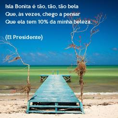 Poster: Isla Bonita é tão, tão, tão bela Que, às vezes, chego a pensar  Que ela tem 10% da minha beleza.  (El Presidente)