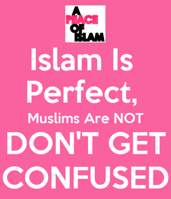 Poster: Islam Is  Perfect,  Muslims Are NOT DON'T GET CONFUSED