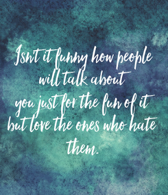 Poster: Isn't it funny how people will talk about you just for the fun of it but love the ones who hate  them.