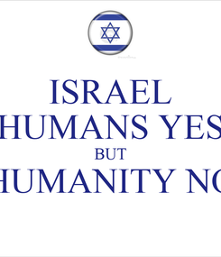 Poster: ISRAEL HUMANS YES BUT HUMANITY NO