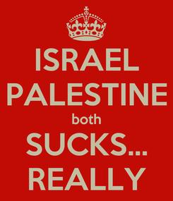 Poster: ISRAEL PALESTINE both SUCKS... REALLY