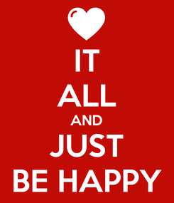 Poster: IT ALL AND JUST BE HAPPY