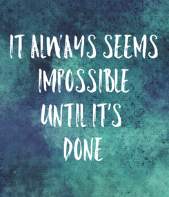 Poster: It always seems IMPOSSIBLE until it's  DONE