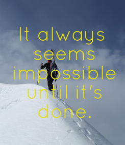 Poster: It always  seems  impossible  until it's  done.