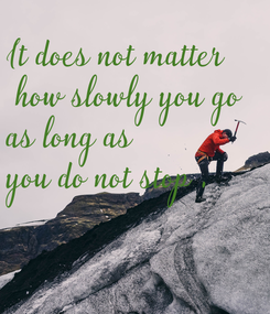 Poster: It does not matter  how slowly you go  as long as  you do not stop .