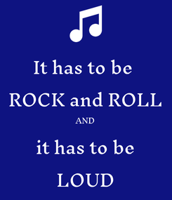 Poster: It has to be  ROCK and ROLL AND it has to be LOUD