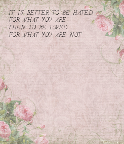 Poster: IT IS BETTER TO BE HATED FOR WHAT YOU ARE THEN TO BE LOVED FOR WHAT YOU ARE NOT
