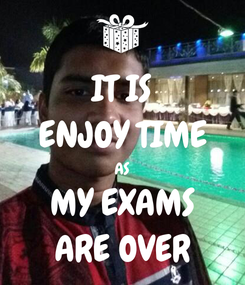 Poster: IT IS ENJOY TIME AS MY EXAMS ARE OVER