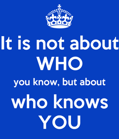 Poster: It is not about WHO you know, but about who knows YOU