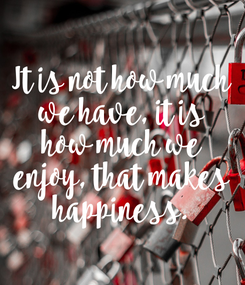 Poster: It is not how much we have, it is how much we enjoy, that makes happiness.