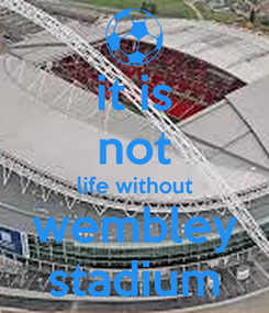 Poster: it is not life without wembley stadium