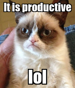 Poster: It is productive lol