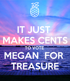 Poster: IT JUST  MAKES CENTS TO VOTE  MEGAN  FOR  TREASURE
