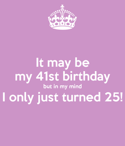 Poster: It may be my 41st birthday but in my mind I only just turned 25!