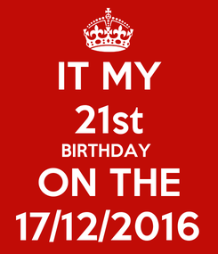 Poster: IT MY 21st BIRTHDAY  ON THE 17/12/2016