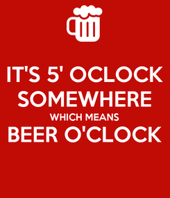 Poster: IT'S 5' OCLOCK SOMEWHERE WHICH MEANS BEER O'CLOCK