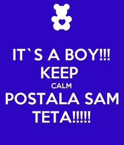 Poster: IT`S A BOY!!! KEEP  CALM POSTALA SAM TETA!!!!!