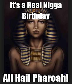 Poster: It's a Real Nigga Birthday All Hail Pharoah!