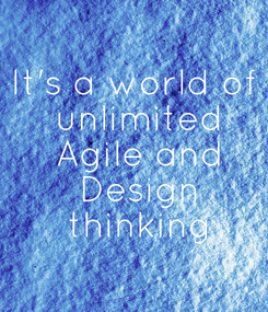 Poster: It's a world of  unlimited  Agile and  Design  thinking