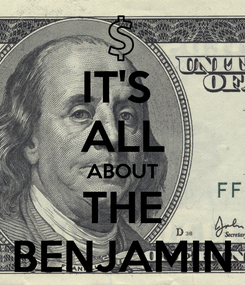 Poster: IT'S  ALL ABOUT THE BENJAMIN
