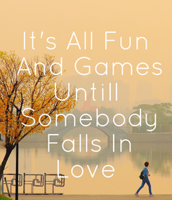 Poster: It's All Fun  And Games Untill  Somebody  Falls In Love
