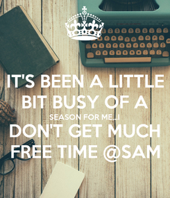 Poster: IT'S BEEN A LITTLE BIT BUSY OF A SEASON FOR ME,..I DON'T GET MUCH FREE TIME @SAM