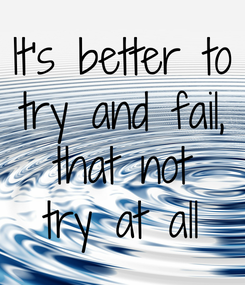 Poster: It's better to try and fail, that not try at all