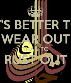 Poster: IT'S BETTER TO WEAR OUT THAN TO RUST OUT