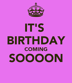 Poster: IT'S  BIRTHDAY COMING SOOOON