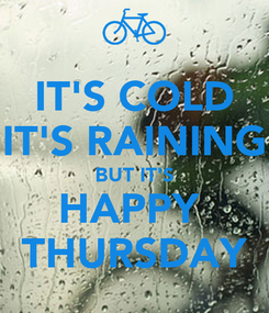 Poster: IT'S COLD IT'S RAINING BUT IT'S HAPPY  THURSDAY