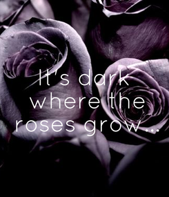 Poster: It's dark  where the  roses grow...