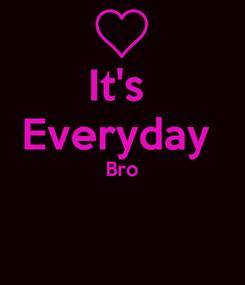 Poster: It's  Everyday  Bro