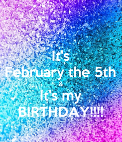 Poster: It's February the 5th & It's my BIRTHDAY!!!!