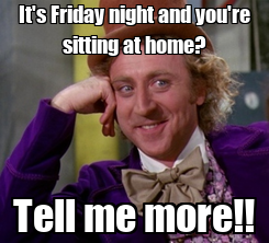 Poster: It's Friday night and you're sitting at home? Tell me more!!