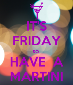 Poster: IT'S FRIDAY so  HAVE  A MARTINI