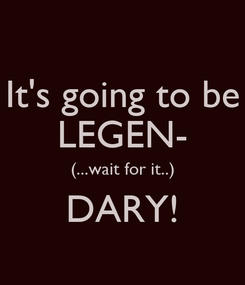 Poster: It's going to be LEGEN- (...wait for it..) DARY!