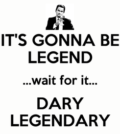Poster: IT'S GONNA BE LEGEND ...wait for it... DARY LEGENDARY