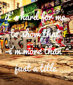 Poster: it's hard for me  to show that  i'm more than  just a title