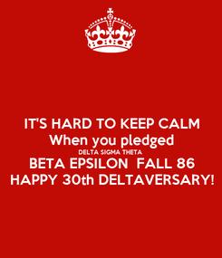 Poster: IT'S HARD TO KEEP CALM When you pledged DELTA SIGMA THETA BETA EPSILON  FALL 86 HAPPY 30th DELTAVERSARY!